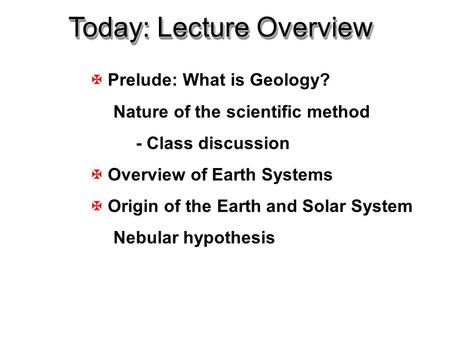 X Prelude: What is Geology? Nature of <strong>the</strong> scientific method - Class discussion X Overview of Earth <strong>Systems</strong> X Origin of <strong>the</strong> Earth and <strong>Solar</strong> <strong>System</strong> Nebular.