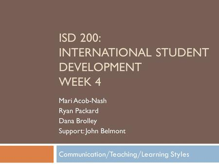 Communication/Teaching/Learning Styles ISD 200: INTERNATIONAL STUDENT DEVELOPMENT WEEK 4 Mari Acob-Nash Ryan Packard Dana Brolley Support: John Belmont.