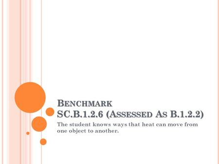 B ENCHMARK SC.B.1.2.6 (A SSESSED A S B.1.2.2) The student knows ways that heat can move from one object to another.