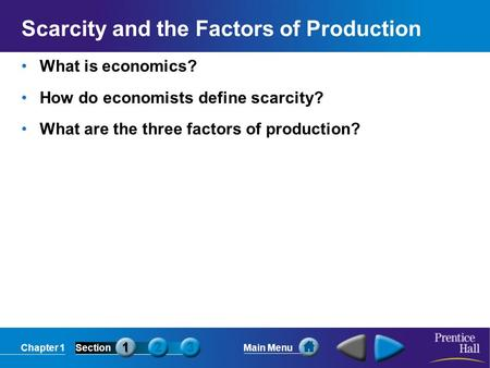 Chapter 1SectionMain Menu Scarcity and the Factors of Production What is economics? How do economists define scarcity? What are the three factors of production?