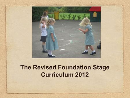 The Revised Foundation Stage Curriculum 2012. EYFS 2012 The New Curriculum Literacy; mathematics; understanding the world; expressive arts and design.