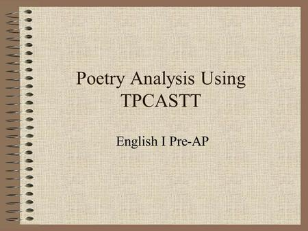 Poetry Analysis Using TPCASTT English I Pre-AP. Getting Started… This is a process to help you organize your analysis of poetry. We have already learned.