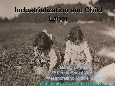 Industrialization and Child Labor Nancy Lehman 7 th Grade Social Studies Westmoreland Middle School