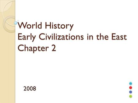World History Early Civilizations in the East Chapter 2 2008.