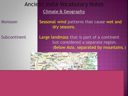 Ancient India Vocabulary Notes Climate & Geography Monsoon Seasonal wind patterns that cause wet and dry seasons. Subcontinent Large landmass that is part.