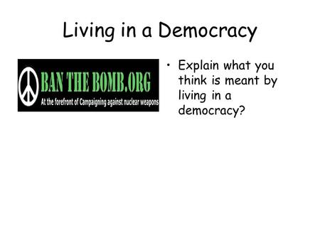 Living in a Democracy Explain what you think is meant by living in a democracy?