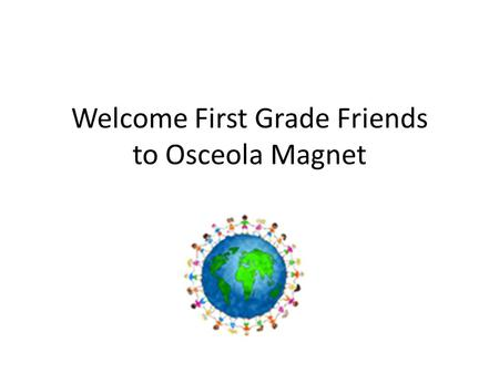 Welcome First Grade Friends to Osceola Magnet. The First Morning School Begins at 8:45- Please come and sit behind your classroom. Your teacher will greet.
