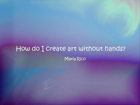 How do I create art without hands? Maria Rico. Our…