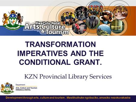 Development through arts, culture and tourism. Masithuthuke ngobuciko, amasiko nezokuvakasha TRANSFORMATION IMPERATIVES AND THE CONDITIONAL GRANT. KZN.