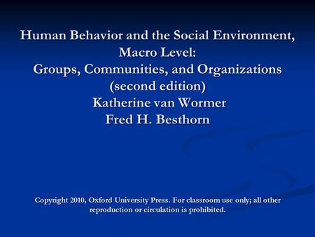 Human Behavior and the Social Environment, Macro <strong>Level</strong>: Groups, Communities, and Organizations (second edition) Katherine van Wormer Fred H. Besthorn Copyright.