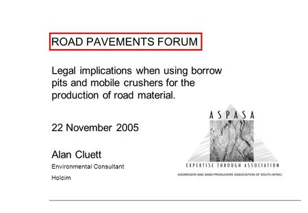 ROAD PAVEMENTS FORUM Legal implications when using borrow pits and mobile crushers for the production <strong>of</strong> road material. 22 November 2005 Alan Cluett Environmental.