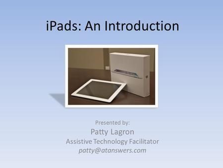 <strong>IPads</strong>: An Introduction Presented by: Patty Lagron Assistive Technology Facilitator