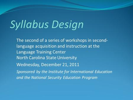 Syllabus Design The second of a series of workshops in second- language acquisition and instruction at the Language Training Center North Carolina State.