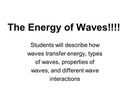 The Energy of Waves!!!! Students will describe how waves transfer energy, types of waves, properties of waves, and different wave interactions.