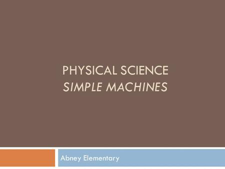 PHYSICAL SCIENCE SIMPLE MACHINES Abney Elementary.