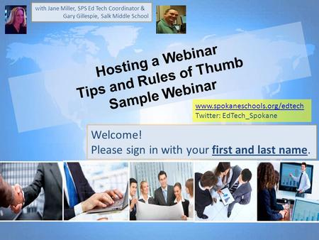 Hosting a Webinar Tips and Rules of Thumb Sample Webinar Welcome! Please sign in with your first and last name. with Jane Miller, SPS Ed Tech Coordinator.