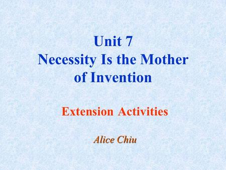 Unit 7 <strong>Necessity</strong> <strong>Is</strong> <strong>the</strong> <strong>Mother</strong> <strong>of</strong> <strong>Invention</strong> Extension Activities Alice Chiu.