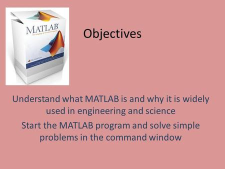 Objectives Understand what MATLAB is and why it is widely used in engineering and science Start the MATLAB program and solve simple problems in the command.