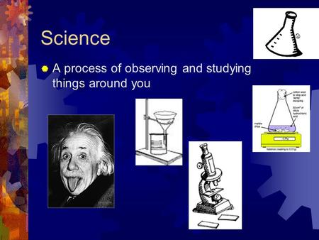Science  A process of observing and studying things around you.