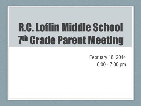 R.C. Loflin Middle School 7 th Grade Parent Meeting February 18, 2014 6:00 - 7:00 pm.