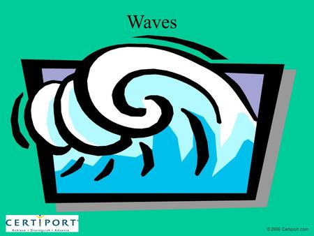 Waves © 2006 Certiport.com. Waves Waves are rhythmic disturbances that carry energy without carrying matter.