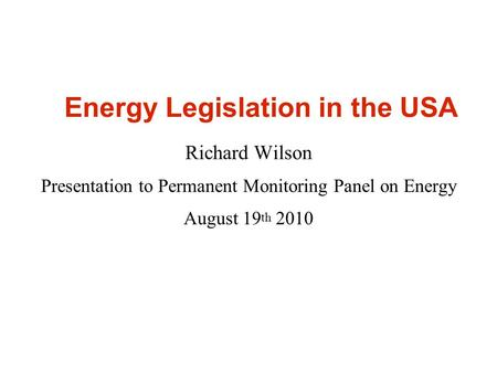 Energy Legislation in the USA Richard Wilson Presentation to Permanent Monitoring Panel on Energy August 19 th 2010.