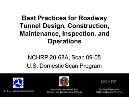 1 Best Practices for Roadway Tunnel Design, Construction, <strong>Maintenance</strong>, Inspection, and Operations NCHRP 20-68A, Scan 09-05 U.S. Domestic Scan Program NCHRP.