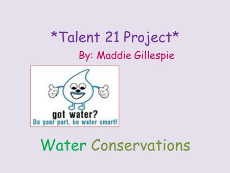 *Talent 21 Project* By: Maddie Gillespie <strong>Water</strong> Conservations.