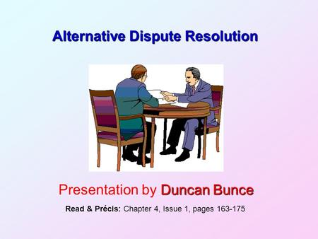 Alternative Dispute Resolution Duncan Bunce Presentation by Duncan Bunce Read & Précis: Chapter 4, Issue 1, pages 163-175.