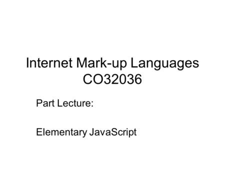 Internet Mark-up Languages CO32036 Part Lecture: Elementary JavaScript.
