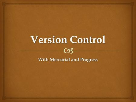 With Mercurial and Progress.   Introduction  What is version control ?  Why use version control ?  Centralised vs. Distributed  Why Mercurial ?