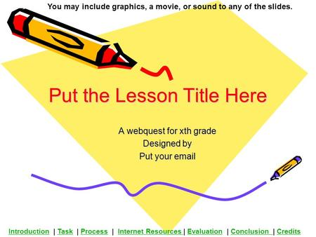 Put the Lesson Title Here A webquest for xth grade Designed by Put your email You may include graphics, a movie, or sound to any of the slides. Introduction.