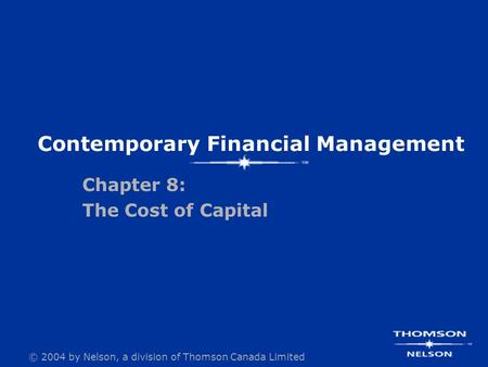 © 2004 by Nelson, a <strong>division</strong> of Thomson Canada Limited Contemporary Financial Management Chapter 8: The Cost of Capital.