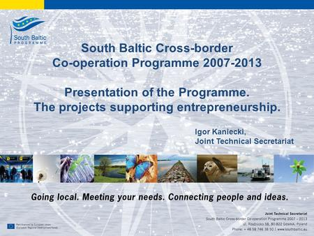 1 www.southbaltic.eu South Baltic Cross-border Co-operation Programme 2007-2013 Presentation of the Programme. The projects supporting entrepreneurship.