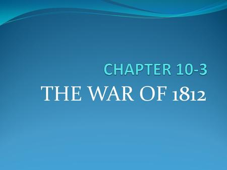 THE WAR OF 1812. THE PATH TO WAR France & England at war 1803 – US trading with both France captured US ships headed for England England captured US ships.