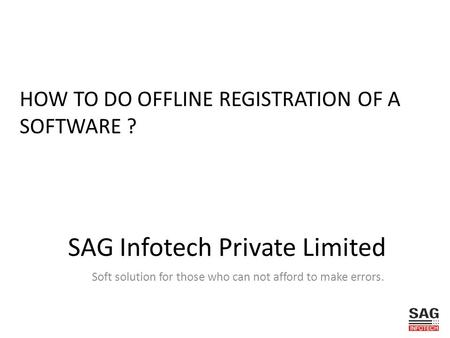 SAG Infotech Private Limited Soft solution for those who can not afford to make errors. HOW TO DO OFFLINE REGISTRATION OF A SOFTWARE ?