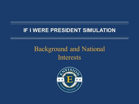 IF I WERE PRESIDENT SIMULATION Background and National Interests.