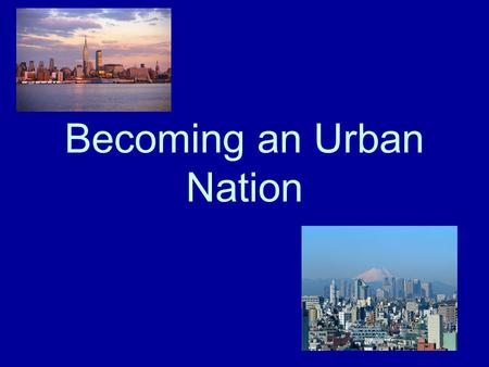 Becoming an Urban Nation. Urbanization The Industrial Revolution pushed more and more people into cities to find jobs. –Cities offered Good transportation.
