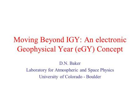 Moving Beyond IGY: An electronic Geophysical Year (eGY) Concept D.N. Baker Laboratory for Atmospheric and Space Physics University of Colorado - Boulder.