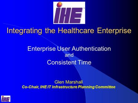 Integrating the Healthcare Enterprise Enterprise User Authentication and Consistent Time Glen Marshall Co-Chair, IHE IT Infrastructure Planning Committee.