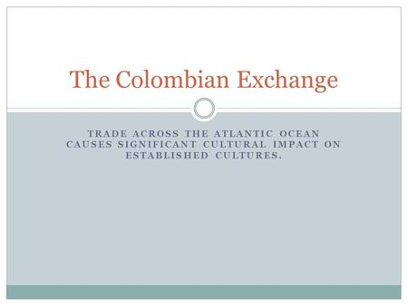 TRADE ACROSS THE ATLANTIC OCEAN CAUSES SIGNIFICANT CULTURAL IMPACT ON ESTABLISHED CULTURES. The Colombian Exchange.