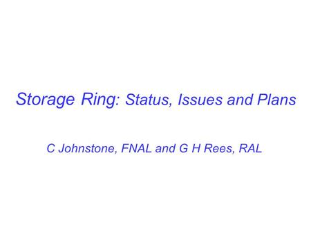 Storage Ring : Status, Issues and Plans C Johnstone, FNAL and G H Rees, RAL.