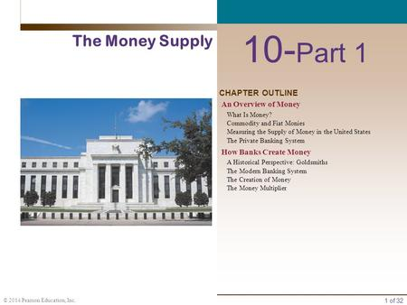 1 of 32 © 2014 Pearson Education, Inc. CHAPTER OUTLINE 10- Part 1 The Money Supply An Overview of Money What Is Money? Commodity and Fiat Monies Measuring.