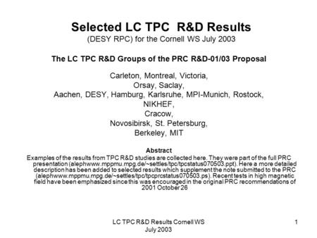 LC TPC R&D Results Cornell WS July 2003 1 Selected LC TPC R&D Results (DESY RPC) for the Cornell WS July 2003 The LC TPC R&D Groups of the PRC R&D-01/03.
