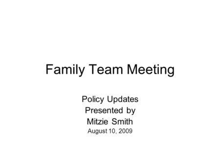 Family Team Meeting Policy Updates Presented by Mitzie Smith August 10, 2009.