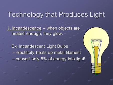Technology that Produces Light 1. Incandescence – when objects are heated enough, they glow. Ex. Incandescent Light Bulbs – electricity heats up metal.