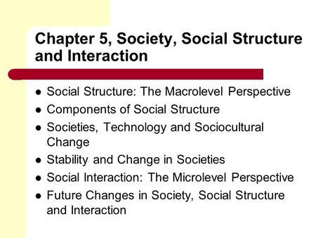 Chapter 5, Society, Social Structure and Interaction Social Structure: The Macrolevel Perspective Components of Social Structure Societies, Technology.
