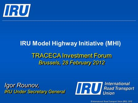 © International Road Transport Union (IRU) 2012 IRU Model Highway Initiative (MHI) TRACECA Investment Forum Brussels, 28 February 2012 TRACECA Investment.