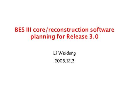 BES III core/reconstruction software planning for Release 3.0 BES III core/reconstruction software planning for Release 3.0 Li Weidong 2003.12.3.