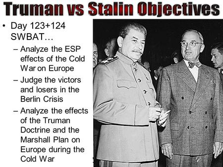 Day 123+124 SWBAT… –Analyze the ESP effects of the Cold War on Europe –Judge the victors and losers in the Berlin Crisis –Analyze the effects of the Truman.